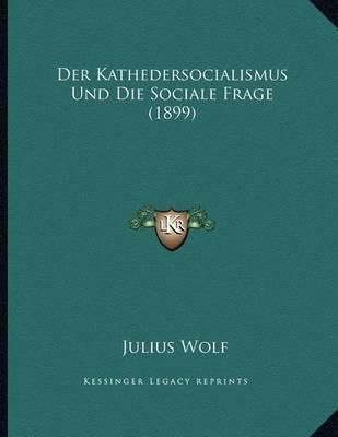 Der Kathedersocialismus Und Die Sociale Frage (1899) by Julius Wolf image