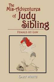 The MIS-Adventures of Judy Sibling by Gary White