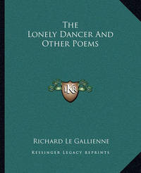 The Lonely Dancer and Other Poems by Richard Le Gallienne