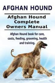 Afghan Hound. Afghan Hound Complete Owners Manual. Afghan Hound Book for Care, Costs, Feeding, Grooming, Health and Training. by George Hoppendale