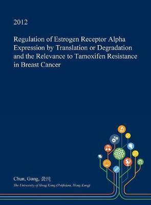 Regulation of Estrogen Receptor Alpha Expression by Translation or Degradation and the Relevance to Tamoxifen Resistance in Breast Cancer by Chun Gong