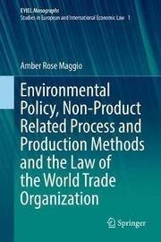 Environmental Policy, Non-Product Related Process and Production Methods and the Law of the World Trade Organization by Amber Rose Maggio