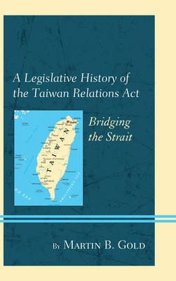 A Legislative History of the Taiwan Relations Act by Martin B Gold