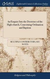 An Enquiry Into the Doctrines of the High-Church, Concerning Ordination and Baptism by Multiple Contributors image