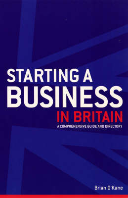Starting a Business in Britain: A Comprehensive Guide and Directory by Brian O'Kane