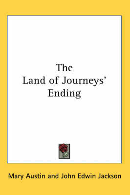 The Land of Journeys' Ending by Mary Austin
