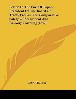Letter to the Earl of Ripon, President of the Board of Trade, Etc. on the Comparative Safety of Steamboat and Railway Traveling (1842) by Gabriel H Lang