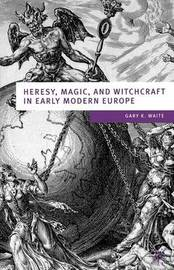 Heresy, Magic and Witchcraft in Early Modern Europe by Gary K Waite