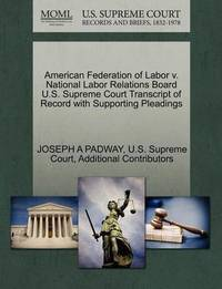 American Federation of Labor V. National Labor Relations Board U.S. Supreme Court Transcript of Record with Supporting Pleadings by Joseph A Padway