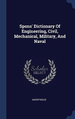 Spons' Dictionary of Engineering, Civil, Mechanical, Military, and Naval by * Anonymous