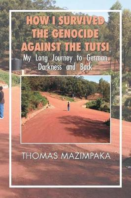 How I Survived the Genocide Against the Tutsi by Thomas Mazimpaka