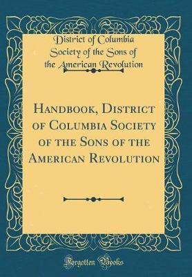 Handbook, District of Columbia Society of the Sons of the American Revolution (Classic Reprint) by District of Columbia Society Revolution