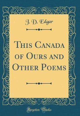 This Canada of Ours and Other Poems (Classic Reprint) by J D Edgar