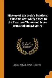 History of the Welsh Baptists, from the Year Sixty-Three to the Year One Thousand Seven Hundred and Seventy by J 1786?-1846 Davis