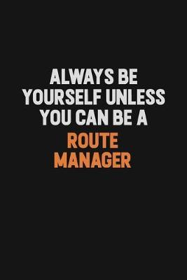 Always Be Yourself Unless You Can Be A Route Manager by Camila Cooper