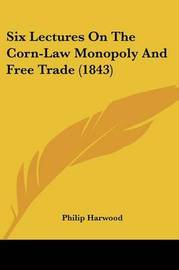 Six Lectures On The Corn-Law Monopoly And Free Trade (1843) by Philip Harwood image
