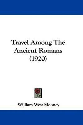 Travel Among the Ancient Romans (1920) by William West Mooney