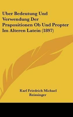 Uber Bedeutung Und Verwendung Der Prapositionen OB Und Propter Im Alteren Latein (1897) by Karl Friedrich Michael Reissinger