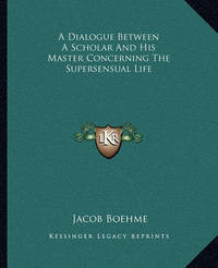 A Dialogue Between a Scholar and His Master Concerning the Supersensual Life by Jacob Boehme
