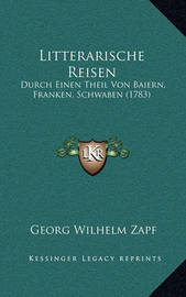 Litterarische Reisen: Durch Einen Theil Von Baiern, Franken, Schwaben (1783) by Georg Wilhelm Zapf