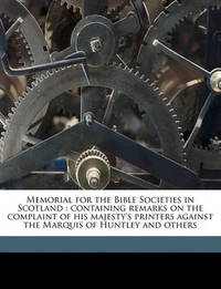 Memorial for the Bible Societies in Scotland: Containing Remarks on the Complaint of His Majesty's Printers Against the Marquis of Huntley and Others by John Lee