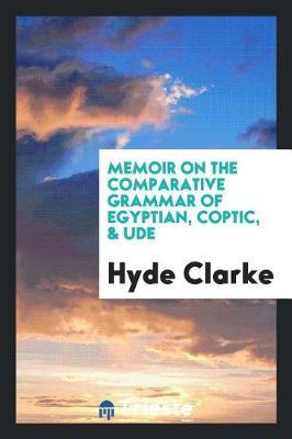 Memoir on the Comparative Grammar of Egyptian, Coptic, & Ude by Hyde Clarke