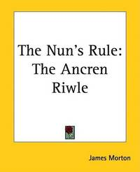 The Nun's Rule: The Ancren Riwle by James Morton