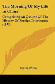 The Morning of My Life in China: Comprising an Outline of the History of Foreign Intercourse (1873) by Gideon Nye Jr image