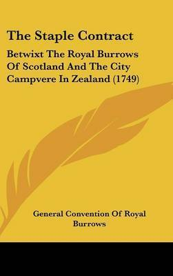 The Staple Contract: Betwixt The Royal Burrows Of Scotland And The City Campvere In Zealand (1749) by General Convention of Royal Burrows
