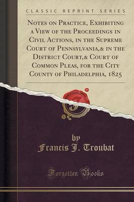Notes on Practice, Exhibiting a View of the Proceedings in Civil Actions, in the Supreme Court of Pennsylvania,& in the District Court,& Court of Common Pleas, for the City County of Philadelphia, 1825 (Classic Reprint) by Francis J Troubat