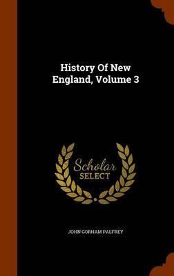 History of New England, Volume 3 by John Gorham Palfrey
