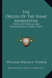 The Origin of the Name Manhattan: With Historical and Ethnological Notes (1901) by William Wallace Tooker