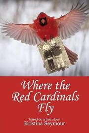 Where the Red Cardinals Fly by Kristina Seymour