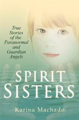 Spirit Sisters: True Stories of the Paranormal by Karina Machado