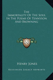 The Immortality of the Soul in the Poems of Tennyson and Browning by Henry Jones