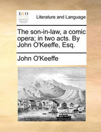 The Son-In-Law, a Comic Opera; In Two Acts. by John O'Keeffe, Esq by John O'Keeffe