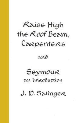 Raise High the Roof Beam, Carpenters; Seymour - an Introduction by J.D. Salinger