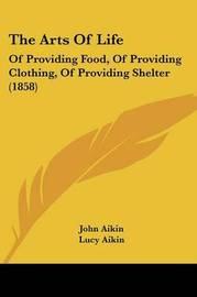 The Arts of Life: Of Providing Food, of Providing Clothing, of Providing Shelter (1858) by John Aikin