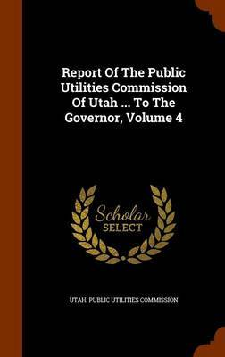 Report of the Public Utilities Commission of Utah ... to the Governor, Volume 4
