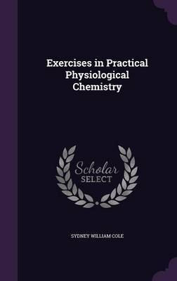 Exercises in Practical Physiological Chemistry by Sydney William Cole image