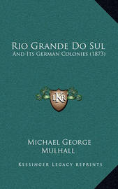 Rio Grande Do Sul: And Its German Colonies (1873) by Michael George Mulhall