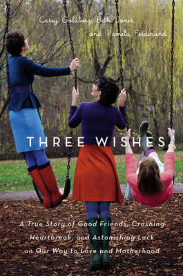 Three Wishes: A True Story of Good Friends, Crushing Heartbreak, and Astonishing Luck on Our Way to Love and Motherhood by Carey Goldberg image