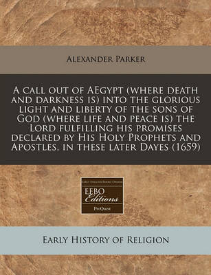A Call Out of Aegypt (Where Death and Darkness Is) Into the Glorious Light and Liberty of the Sons of God (Where Life and Peace Is) the Lord Fulfilling His Promises Declared by His Holy Prophets and Apostles, in These Later Dayes (1659) by Alexander Parker image