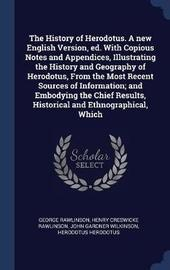 The History of Herodotus. a New English Version, Ed. with Copious Notes and Appendices, Illustrating the History and Geography of Herodotus, from the Most Recent Sources of Information; And Embodying the Chief Results, Historical and Ethnographical, Which by George Rawlinson