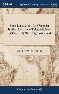 Some Remarks on a Late Pamphlet Intitled, the State of Religion in New-England, ... by Mr. George Whitefield, by George Whitefield
