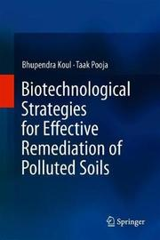 Biotechnological Strategies for Effective Remediation of Polluted Soils by Bhupendra Koul