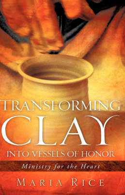 Transforming Clay Into Vessels of Honor by Maria Rice