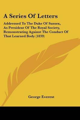 A Series Of Letters: Addressed To The Duke Of Sussex, As President Of The Royal Society, Remonstrating Against The Conduct Of That Learned Body (1839) by George Everest