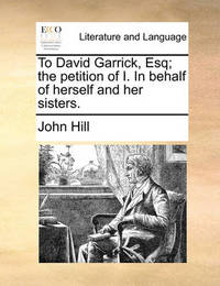 To David Garrick, Esq; The Petition of I. in Behalf of Herself and Her Sisters. by John Hill