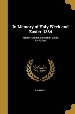 In Memory of Holy Week and Easter, 1884; Volume Talbot Collection of British Pamphlets